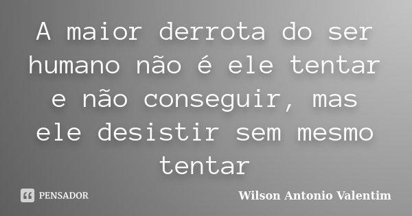 A maior derrota do ser humano não é ele tentar e não conseguir, mas ele desistir sem mesmo tentar... Frase de Wilson Antonio Valentim.