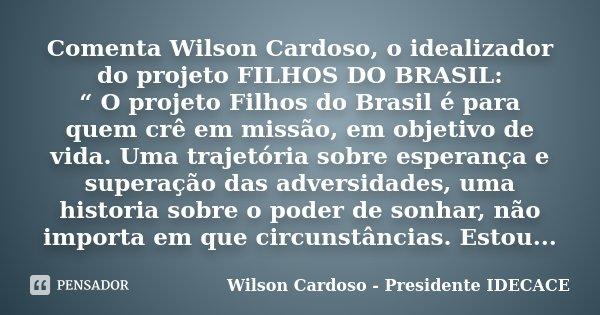 """Comenta Wilson Cardoso, o idealizador do projeto FILHOS DO BRASIL: """" O projeto Filhos do Brasil é para quem crê em missão, em objetivo de vida. Uma trajetória s... Frase de Wilson Cardoso - Presidente Idecace."""