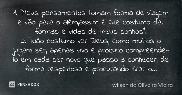 """1.""""Meus pensamentos tomam forma de viagem e vão para o além,assim é que costumo dar formas e vidas de meus sonhos"""". 2.""""Não costumo ver Deus, como muitos o jul... Frase de wilson de Oliveira Vieira."""