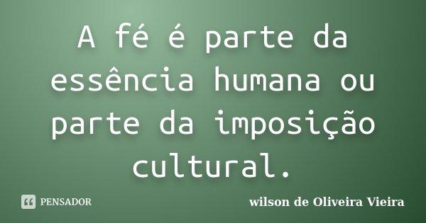 """"""" A fé é parte da essência humana, ou parte da imposição cultural"""".... Frase de wilson de Oliveira Vieira."""