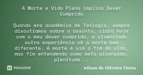 A Morte e Vida Plena implica Dever Cumprido Quando era acadêmico de Teologia, sempre discutíamos sobre o assunto, claro hoje com o meu dever cumprido, e vivenci... Frase de wilson de Oliveira Vieira.
