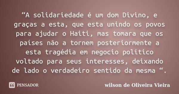 """""""A solidariedade é um dom Divino, e graças a esta, que esta unindo os povos para ajudar o Haiti, mas tomara que os países não a tornem posteriormente a esta tra... Frase de wilson de Oliveira Vieira."""