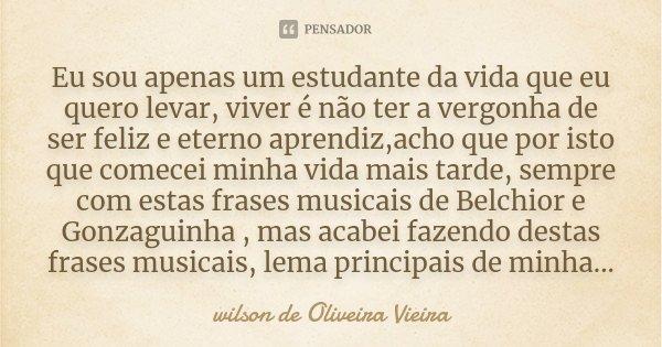 Eu sou apenas um estudante da vida que eu quero levar, viver é não ter a vergonha de ser feliz e eterno aprendiz,acho que por isto que comecei minha vida mais t... Frase de wilson de Oliveira Vieira.