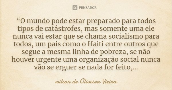 """""""O mundo pode estar preparado para todos tipos de catástrofes, mas somente uma ele nunca vai estar que se chama socialismo para todos, um pais como o Haiti entr... Frase de wilson de Oliveira Vieira."""