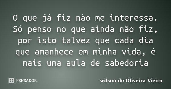 O que já fiz não me interessa. Só penso no que ainda não fiz, por isto talvez que cada dia que amanhece em minha vida, é mais uma aula de sabedoria... Frase de wilson de Oliveira Vieira.