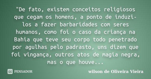 """""""De fato, existem conceitos religiosos que cegam os homens, a ponto de induzi-los a fazer barbaridades com seres humanos, como foi o caso da criança na Bah... Frase de wilson de Oliveira Vieira."""