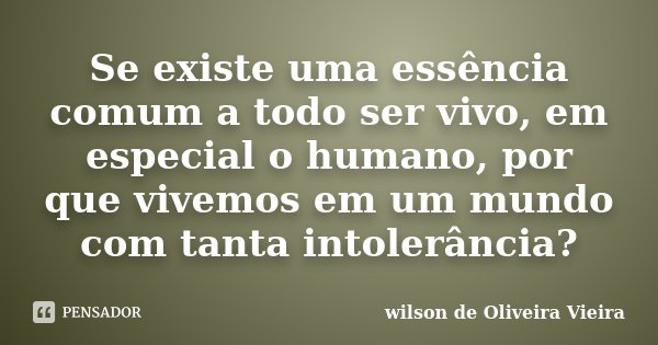 """""""Se existe uma essência comum a todo ser vivo,em especial o humano, por que vivemos um mundo com tanta intolerância """".... Frase de wilson de Oliveira Vieira."""