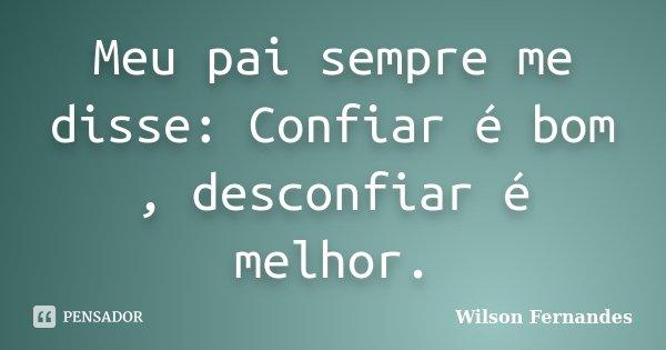 Meu pai sempre me disse: Confiar é bom , desconfiar é melhor.... Frase de Wilson Fernandes.