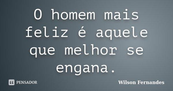 O homem mais feliz é aquele que melhor se engana.... Frase de Wilson Fernandes.