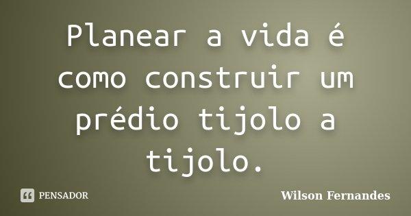 Planear a vida é como construir um prédio tijolo a tijolo.... Frase de Wilson Fernandes.