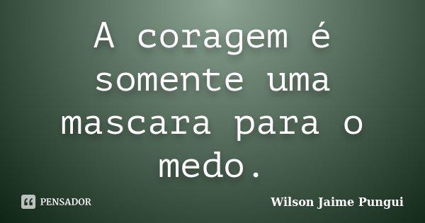A coragem é somente uma mascara para o medo.... Frase de Wilson Jaime Pungui.