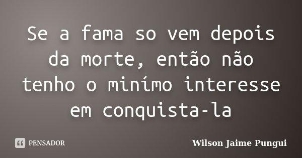 Se a fama so vem depois da morte, então não tenho o minímo interesse em conquista-la... Frase de Wilson Jaime Pungui.