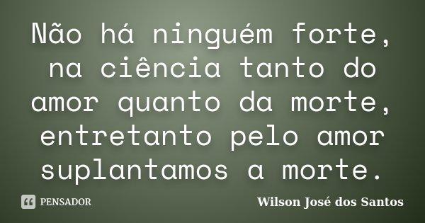 Não há ninguém forte, na ciência tanto do amor quanto da morte, entretanto pelo amor suplantamos a morte.... Frase de Wilson José dos Santos.