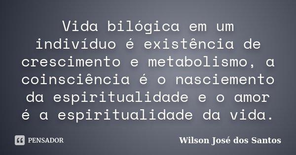 Vida bilógica em um indivíduo é existência de crescimento e metabolismo, a coinsciência é o nasciemento da espiritualidade e o amor é a espiritualidade da vida.... Frase de Wilson José dos Santos.