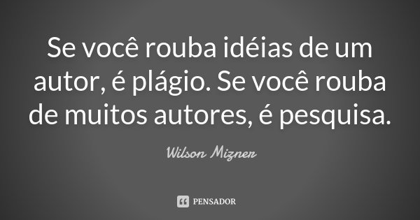 Se você rouba idéias de um autor, é plágio. Se você rouba de muitos autores, é pesquisa.... Frase de Wilson Mizner.