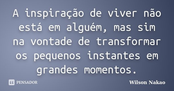 A inspiração de viver não está em alguém, mas sim na vontade de transformar os pequenos instantes em grandes momentos.... Frase de Wilson Nakao.