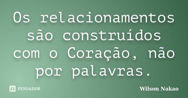 Os relacionamentos são construídos com o Coração, não por palavras.... Frase de Wilson Nakao.