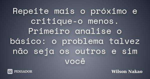 Repeite mais o próximo e critique-o menos. Primeiro analise o básico: o problema talvez não seja os outros e sim você... Frase de Wilson Nakao.
