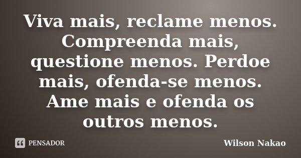 Viva mais, reclame menos. Compreenda mais, questione menos. Perdoe mais, ofenda-se menos. Ame mais e ofenda os outros menos.... Frase de Wilson Nakao.
