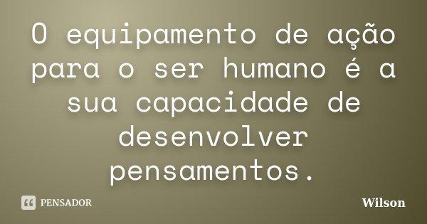 O equipamento de ação para o ser humano é a sua capacidade de desenvolver pensamentos.... Frase de Wilson.