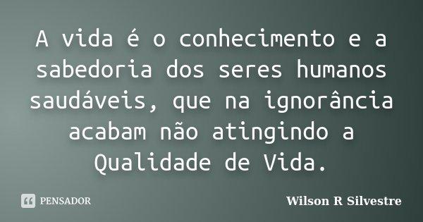 A vida é o conhecimento e a sabedoria dos seres humanos saudáveis, que na ignorância acabam não atingindo a Qualidade de Vida.... Frase de Wilson R Silvestre.