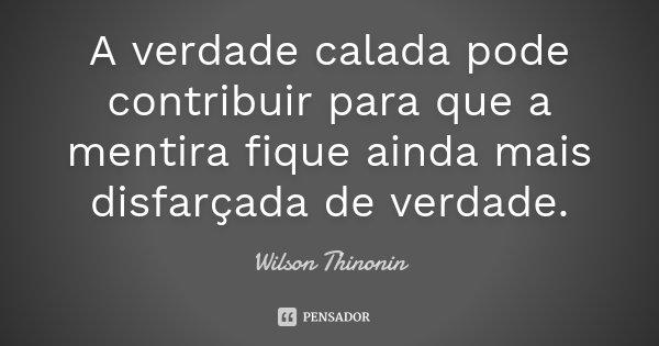 A verdade calada pode contribuir para que a mentira fique ainda mais disfarçada de verdade.... Frase de Wilson Thinonin.