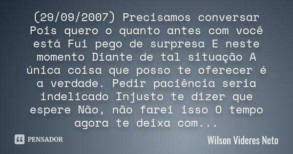(29/09/2007) Precisamos conversar Pois quero o quanto antes com você está Fui pego de surpresa E neste momento Diante de tal situação A única coisa que posso te... Frase de Wilson Videres Neto.