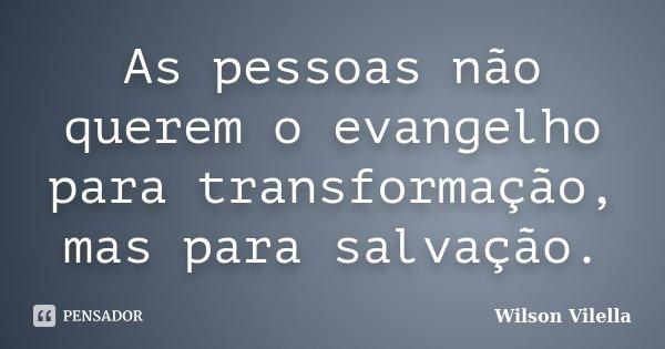 As pessoas não querem o evangelho para transformação, mas para salvação.... Frase de Wilson Vilella.