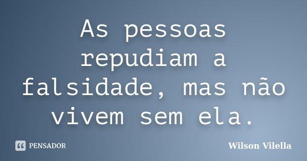 As pessoas repudiam a falsidade, mas não vivem sem ela.... Frase de Wilson Vilella.