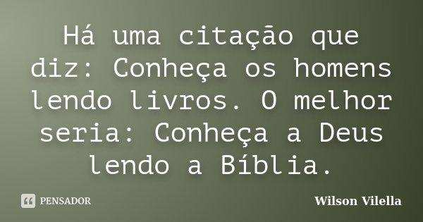 Há uma citação que diz: Conheça os homens lendo livros. O melhor seria: Conheça a Deus lendo a Bíblia.... Frase de Wilson Vilella.