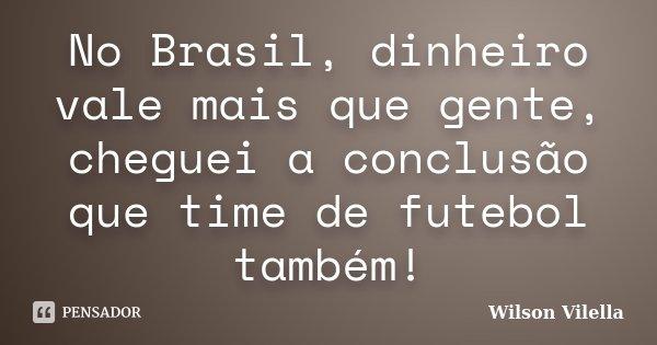 No Brasil, dinheiro vale mais que gente, cheguei a conclusão que time de futebol também!... Frase de Wilson Vilella.