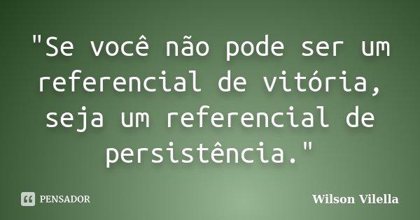 """""""Se você não pode ser um referencial de vitória, seja um referencial de persistência.""""... Frase de Wilson Vilella."""