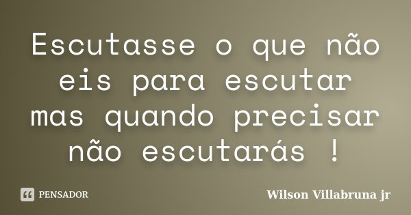 Escutasse o que não eis para escutar mas quando precisar não escutarás !... Frase de Wilson Villabruna jr.