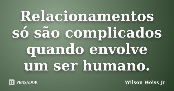 Relacionamentos só são complicados quando envolve um ser humano.... Frase de Wilson Weiss Jr.