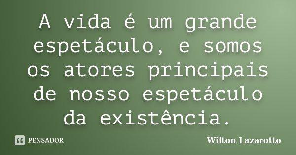 A vida é um grande espetáculo, e somos os atores principais de nosso espetáculo da existência.... Frase de Wilton Lazarotto.