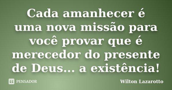 Cada amanhecer é uma nova missão para você provar que é merecedor do presente de Deus... a existência!... Frase de Wilton Lazarotto.