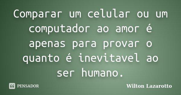 Comparar um celular ou um computador ao amor é apenas para provar o quanto é inevitavel ao ser humano.... Frase de Wilton Lazarotto.