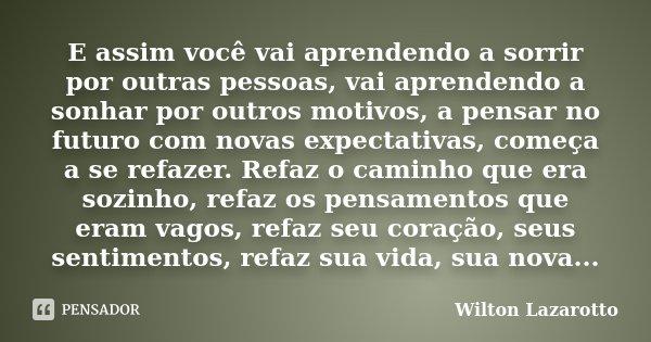 E assim você vai aprendendo a sorrir por outras pessoas, vai aprendendo a sonhar por outros motivos, a pensar no futuro com novas expectativas, começa a se refa... Frase de Wilton Lazarotto.