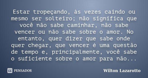 Estar tropeçando, às vezes caindo ou mesmo ser solteiro; não significa que você não sabe caminhar, não sabe vencer ou não sabe sobre o amor. No entanto, quer di... Frase de Wilton Lazarotto.