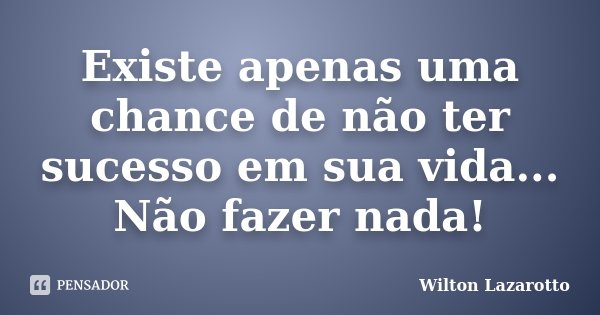 Existe apenas uma chance de não ter sucesso em sua vida... Não fazer nada!... Frase de Wilton Lazarotto.