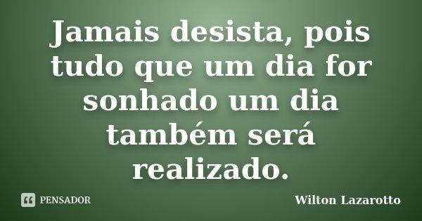 Jamais desista, pois tudo que um dia for sonhado um dia também será realizado.... Frase de Wilton Lazarotto.