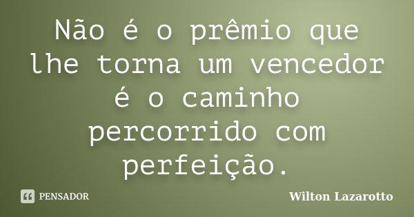 Não é o prêmio que lhe torna um vencedor é o caminho percorrido com perfeição.... Frase de Wilton Lazarotto.