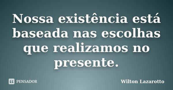 Nossa existência está baseada nas escolhas que realizamos no presente.... Frase de Wilton Lazarotto.