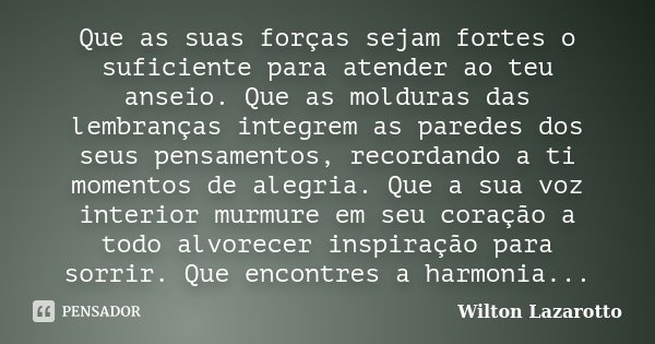 Que as suas forças sejam fortes o suficiente para atender ao teu anseio. Que as molduras das lembranças integrem as paredes dos seus pensamentos, recordando a t... Frase de Wilton Lazarotto.