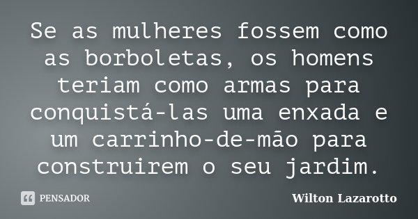 Se as mulheres fossem como as borboletas, os homens teriam como armas para conquistá-las uma enxada e um carrinho-de-mão para construirem o seu jardim.... Frase de Wilton Lazarotto.