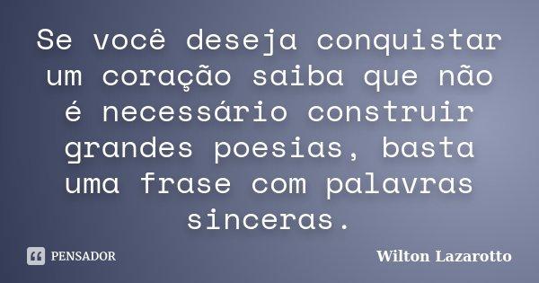 Se você deseja conquistar um coração saiba que não é necessário construir grandes poesias, basta uma frase com palavras sinceras.... Frase de Wilton Lazarotto.