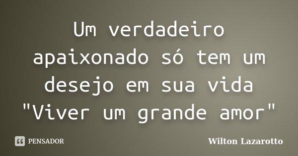 """Um verdadeiro apaixonado só tem um desejo em sua vida """"Viver um grande amor""""... Frase de Wilton Lazarotto."""