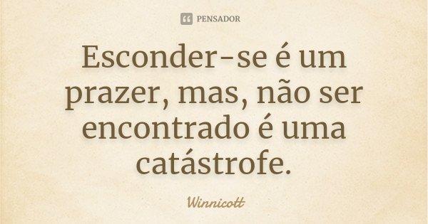 Esconder-se é um prazer, mas, não ser encontrado é uma catástrofe.... Frase de Winnicott.