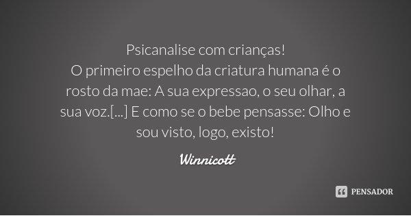 Psicanalise com crianças! O primeiro espelho da criatura humana é o rosto da mae: A sua expressao, o seu olhar, a sua voz.[...] E como se o bebe pensasse: Olho ... Frase de Winnicott.