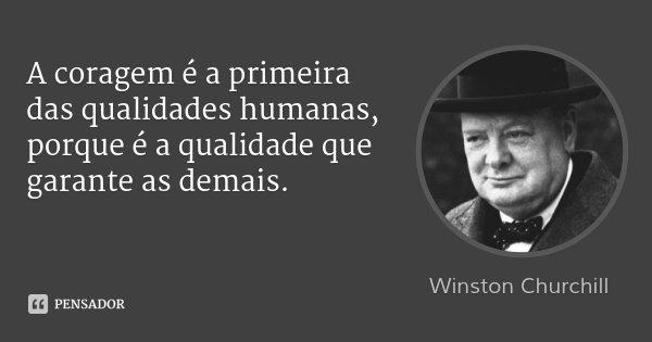 A coragem é a primeira das qualidades humanas, porque é a qualidade que garante as demais.... Frase de Winston Churchill.